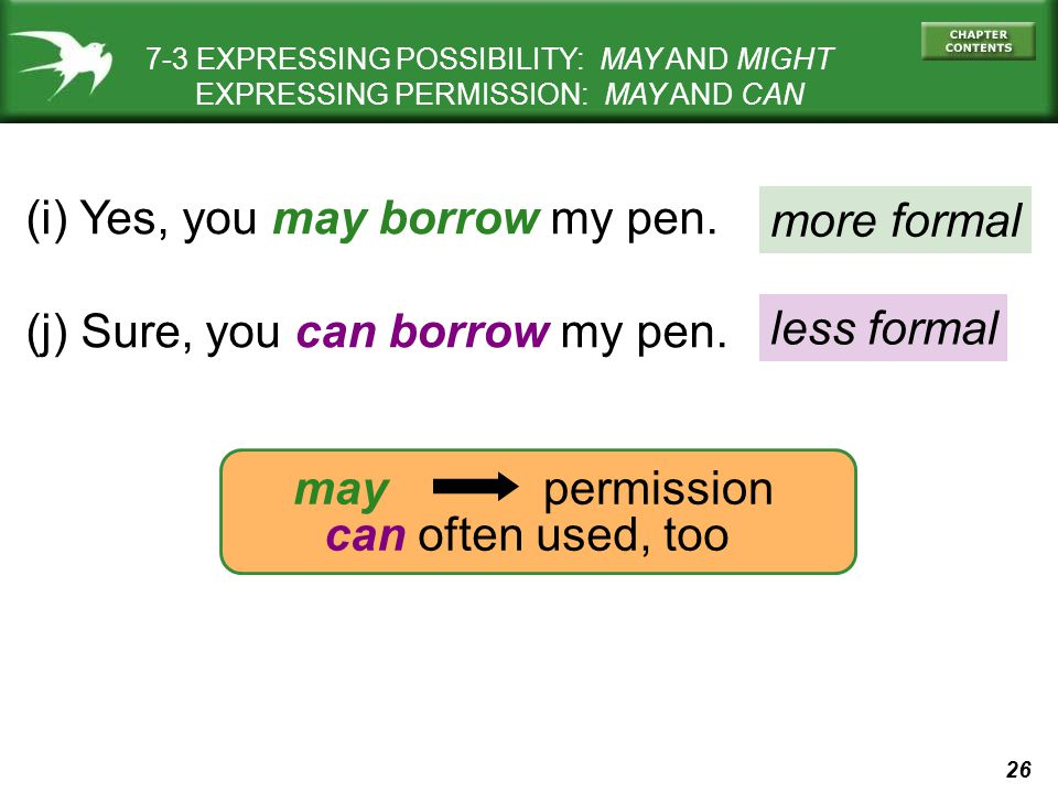 26 7-3 EXPRESSING POSSIBILITY: MAY AND MIGHT EXPRESSING PERMISSION: MAY AND CAN (i) Yes, you may borrow my pen.