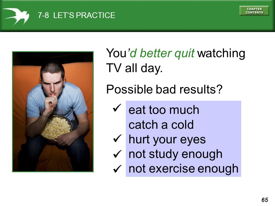 65 7-8 LET'S PRACTICE You'd better quit watching TV all day.