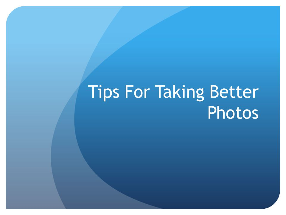Tips For Taking Better Photos