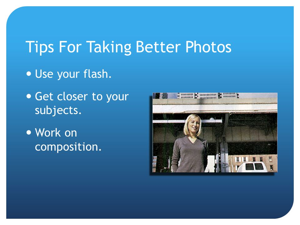 Tips For Taking Better Photos Use your flash. Get closer to your subjects. Work on composition.