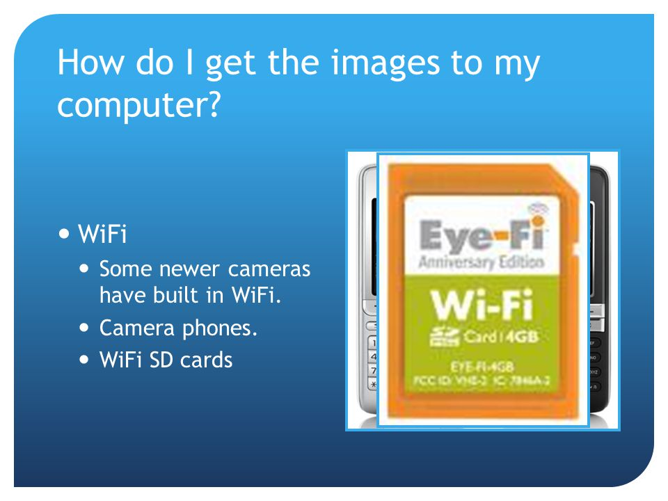 How do I get the images to my computer. WiFi Some newer cameras have built in WiFi.