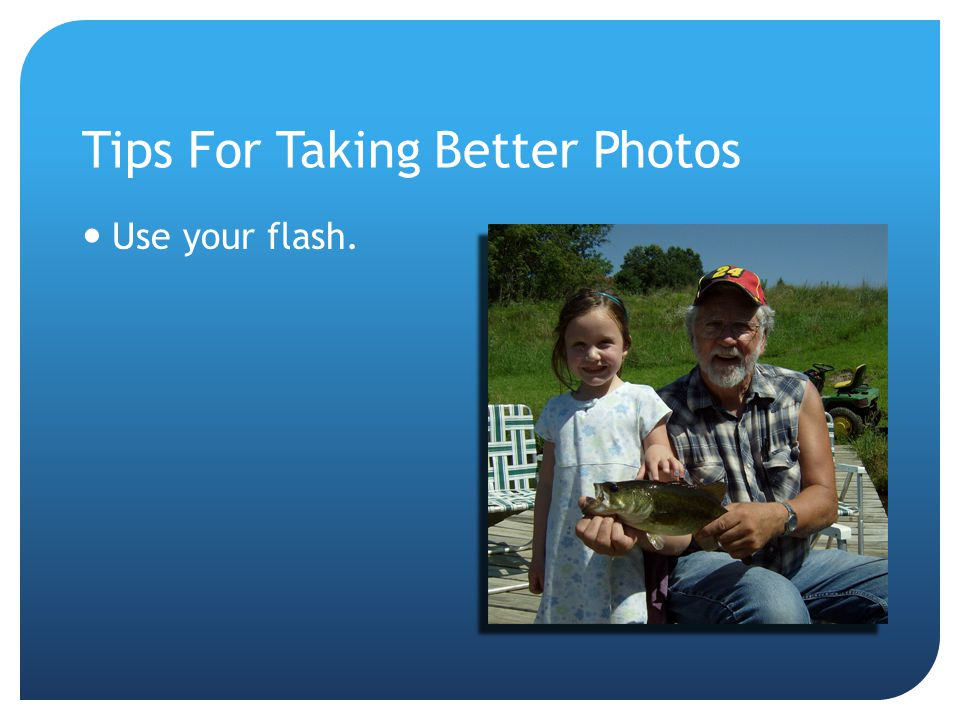 Tips For Taking Better Photos Use your flash.