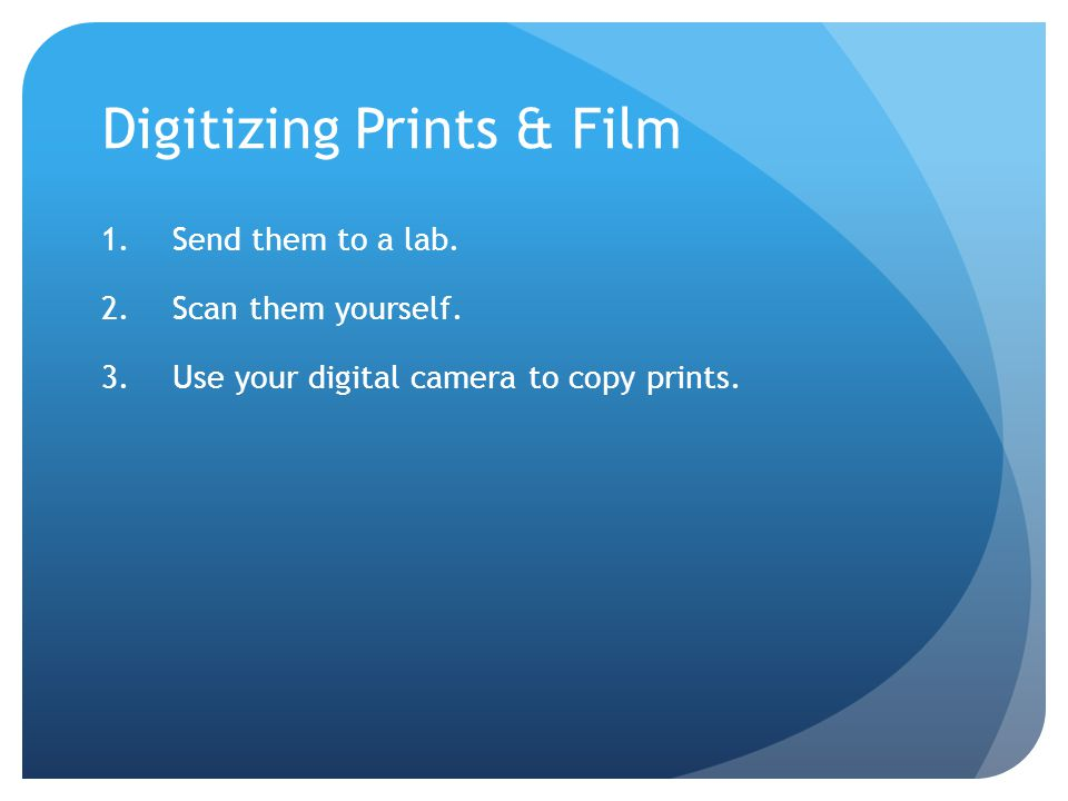 Digitizing Prints & Film 1.Send them to a lab. 2.Scan them yourself.