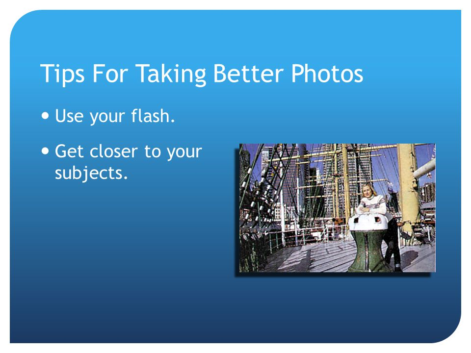 Tips For Taking Better Photos Use your flash. Get closer to your subjects.