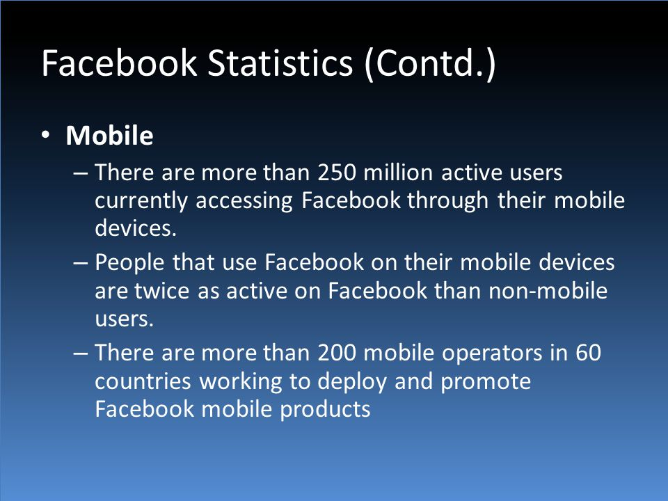 Facebook Statistics (Contd.) Mobile – There are more than 250 million active users currently accessing Facebook through their mobile devices. – People