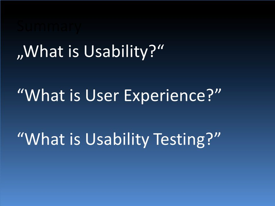 """Summary """"What is Usability?"""" """"What is User Experience?"""" """"What is Usability Testing?"""""""