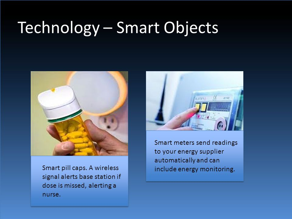 Technology – Smart Objects Smart pill caps. A wireless signal alerts base station if dose is missed, alerting a nurse. Smart meters send readings to y