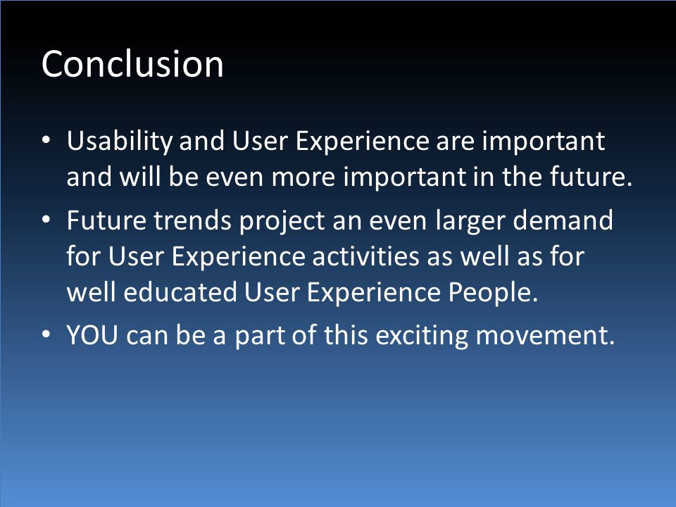 Conclusion Usability and User Experience are important and will be even more important in the future. Future trends project an even larger demand for