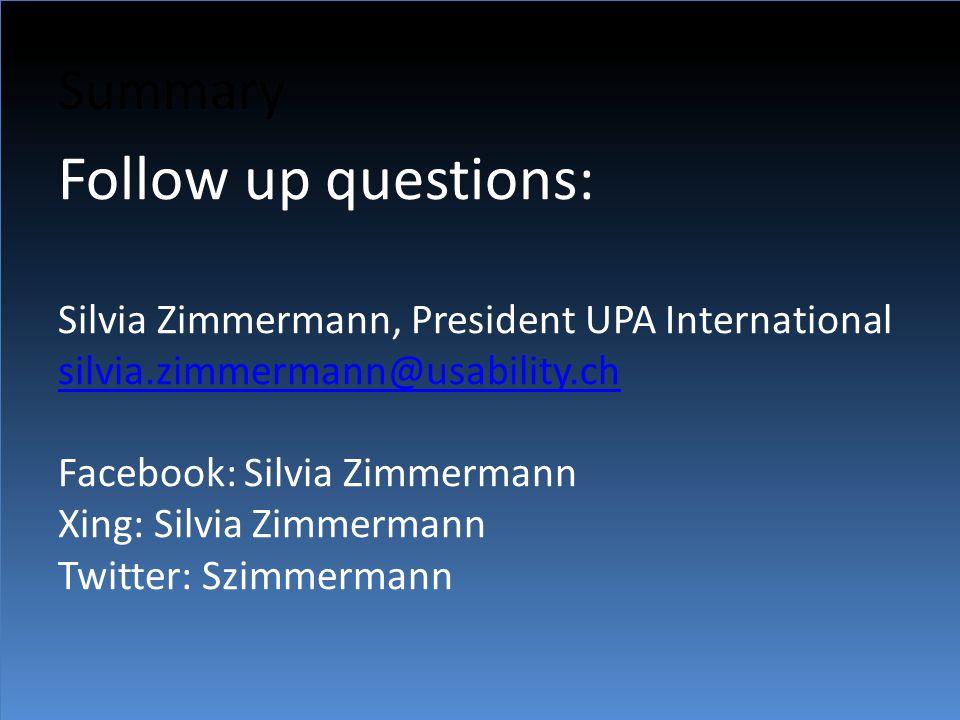 Summary Follow up questions: Silvia Zimmermann, President UPA International silvia.zimmermann@usability.ch Facebook: Silvia Zimmermann Xing: Silvia Zimmermann Twitter: Szimmermann