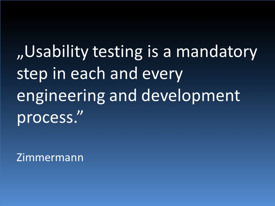 """""""Usability testing is a mandatory step in each and every engineering and development process. Zimmermann"""