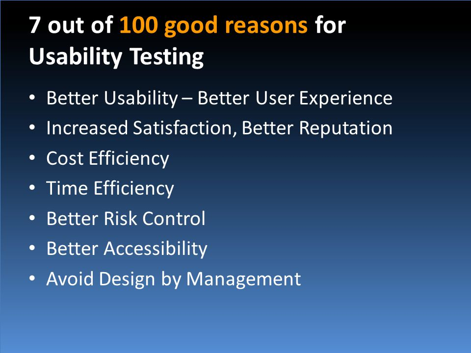 7 out of 100 good reasons for Usability Testing Better Usability – Better User Experience Increased Satisfaction, Better Reputation Cost Efficiency Time Efficiency Better Risk Control Better Accessibility Avoid Design by Management