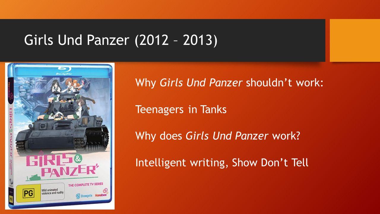 Girls Und Panzer (2012 – 2013) Why Girls Und Panzer shouldn't work: Teenagers in Tanks Why does Girls Und Panzer work.