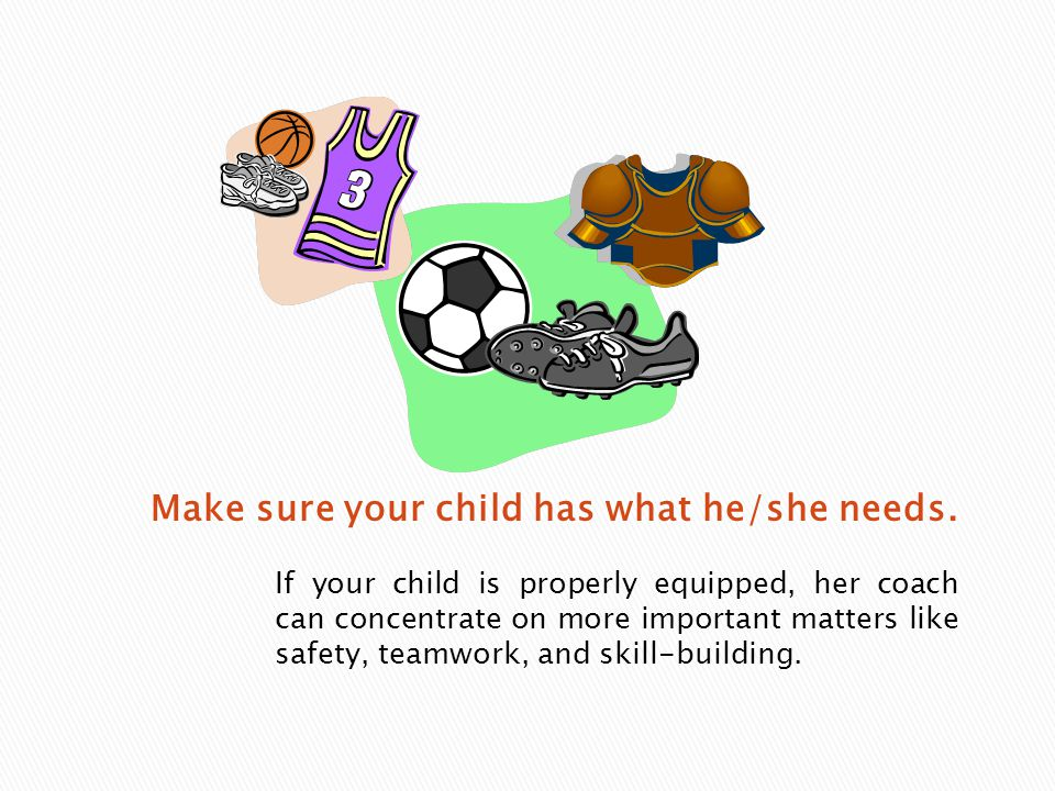 If your child is properly equipped, her coach can concentrate on more important matters like safety, teamwork, and skill-building.