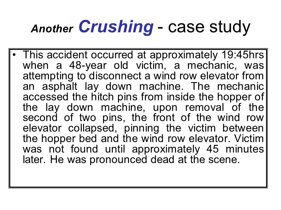 Another Crushing - case study This accident occurred at approximately 19:45hrs when a 48-year old victim, a mechanic, was attempting to disconnect a w
