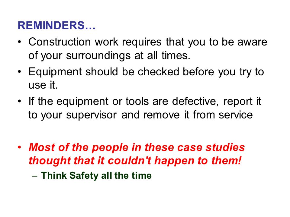 REMINDERS… Construction work requires that you to be aware of your surroundings at all times. Equipment should be checked before you try to use it. If