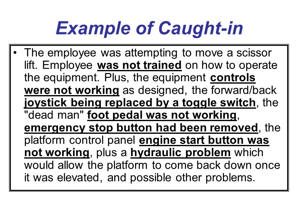Example of Caught-in (continued) The employee started the machine from the ground controls, and it immediately started moving.