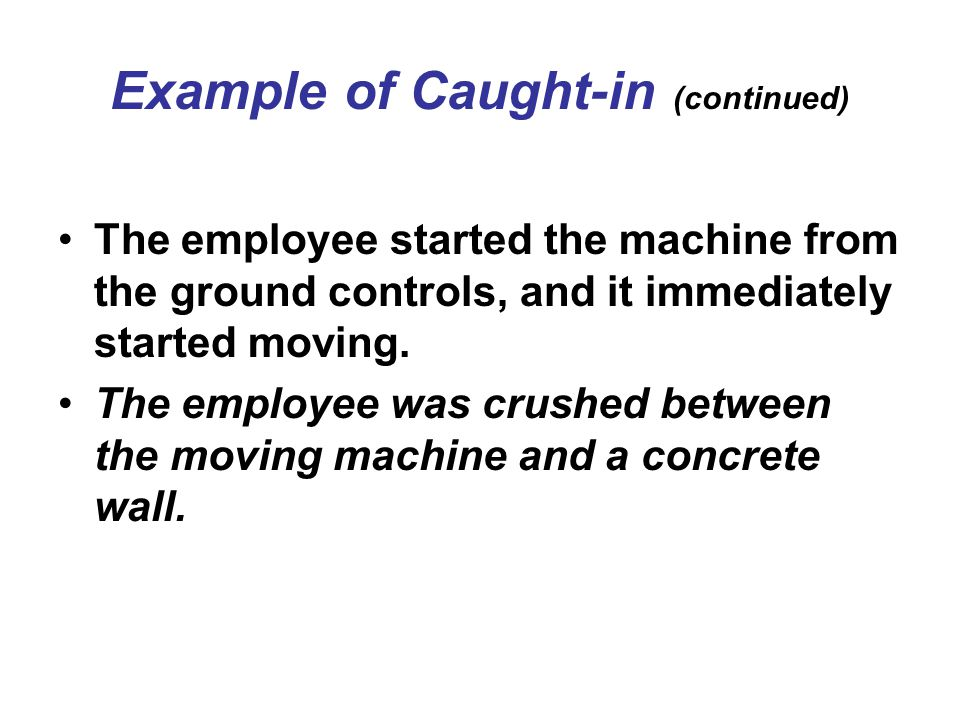 Example of Caught-in (continued) The employee started the machine from the ground controls, and it immediately started moving. The employee was crushe