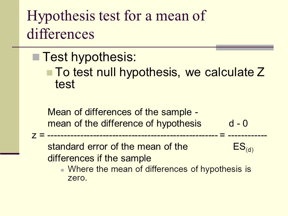 Test hypothesis: To test null hypothesis, we calculate Z test Mean of differences of the sample - mean of the difference of hypothesis d - 0 z = ----------------------------------------------------- = ------------ standard error of the mean of the ES (d) differences if the sample Where the mean of differences of hypothesis is zero.