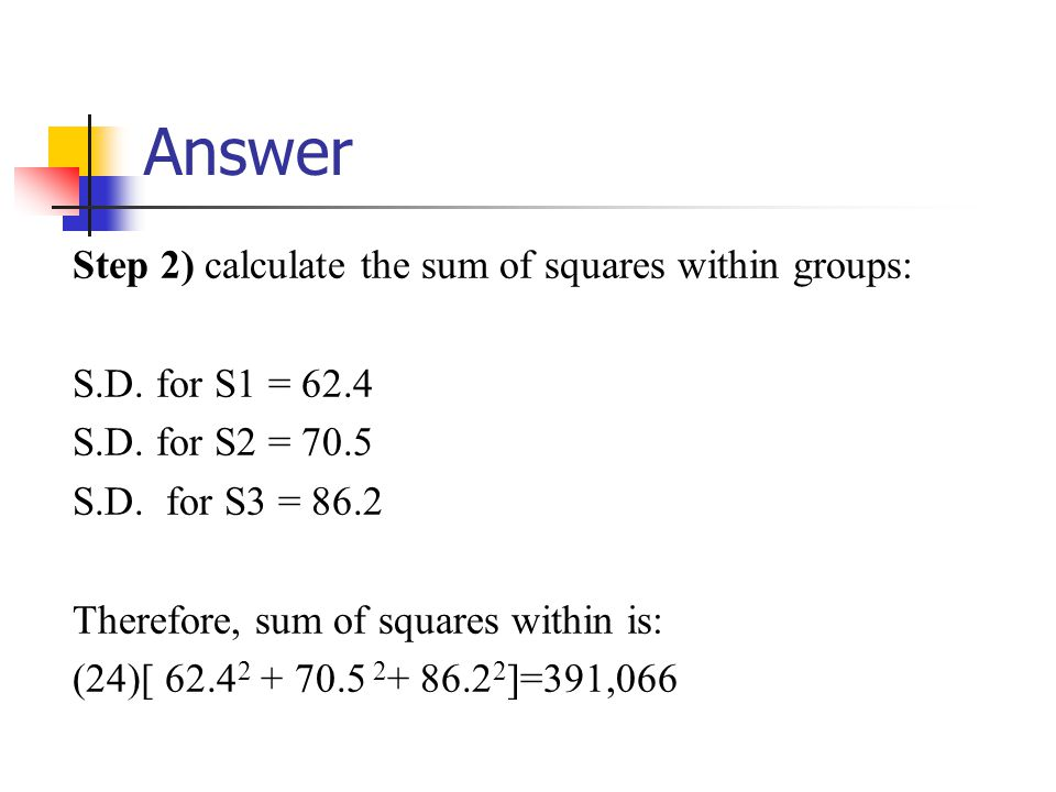 Answer Step 2) calculate the sum of squares within groups: S.D.