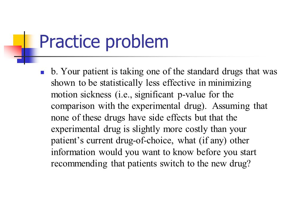 Practice problem b. Your patient is taking one of the standard drugs that was shown to be statistically less effective in minimizing motion sickness (