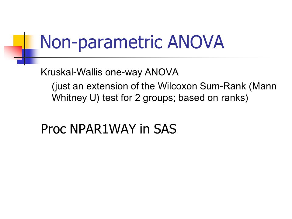 Non-parametric ANOVA Kruskal-Wallis one-way ANOVA (just an extension of the Wilcoxon Sum-Rank (Mann Whitney U) test for 2 groups; based on ranks) Proc NPAR1WAY in SAS