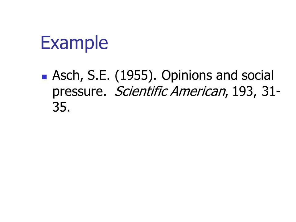Example Asch, S.E. (1955). Opinions and social pressure. Scientific American, 193, 31- 35.