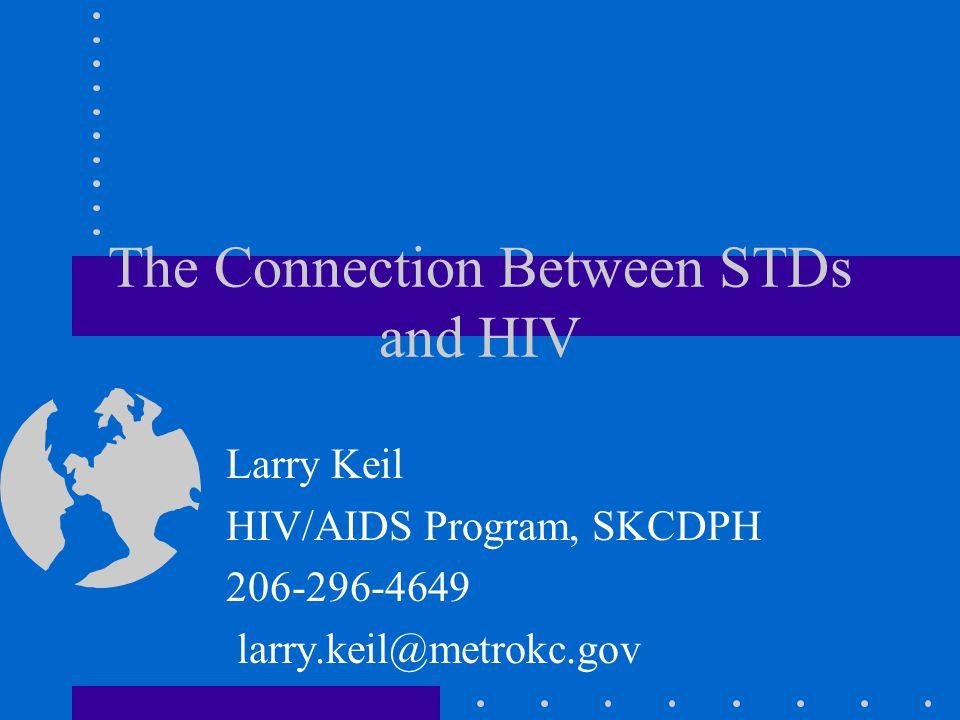 The Connection Between STDs and HIV Larry Keil HIV/AIDS Program, SKCDPH 206-296-4649 larry.keil@metrokc.gov