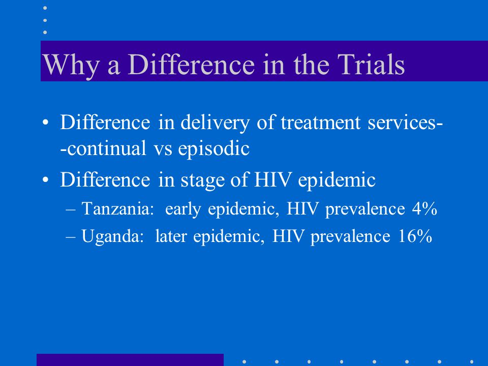 Why a Difference in the Trials Difference in delivery of treatment services- -continual vs episodic Difference in stage of HIV epidemic –Tanzania: ear