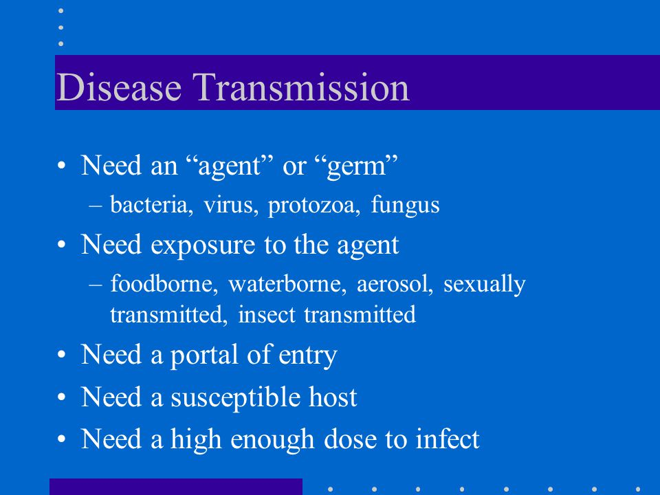 """Disease Transmission Need an """"agent"""" or """"germ"""" –bacteria, virus, protozoa, fungus Need exposure to the agent –foodborne, waterborne, aerosol, sexually"""