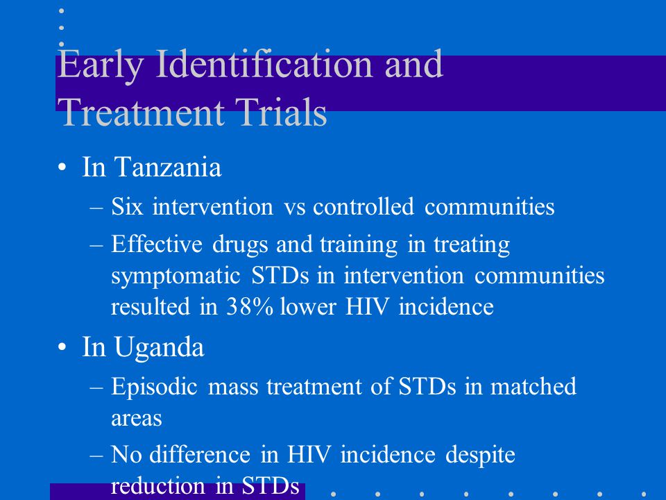 Why a Difference in the Trials Difference in delivery of treatment services- -continual vs episodic Difference in stage of HIV epidemic –Tanzania: early epidemic, HIV prevalence 4% –Uganda: later epidemic, HIV prevalence 16%