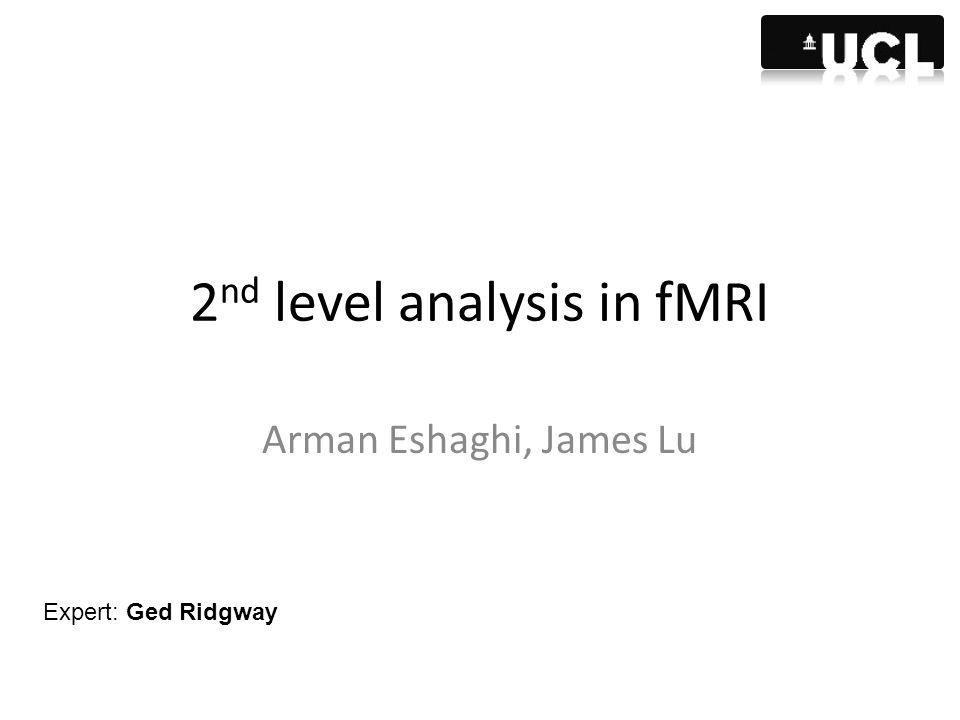 2 nd level analysis in fMRI Arman Eshaghi, James Lu Expert: Ged Ridgway