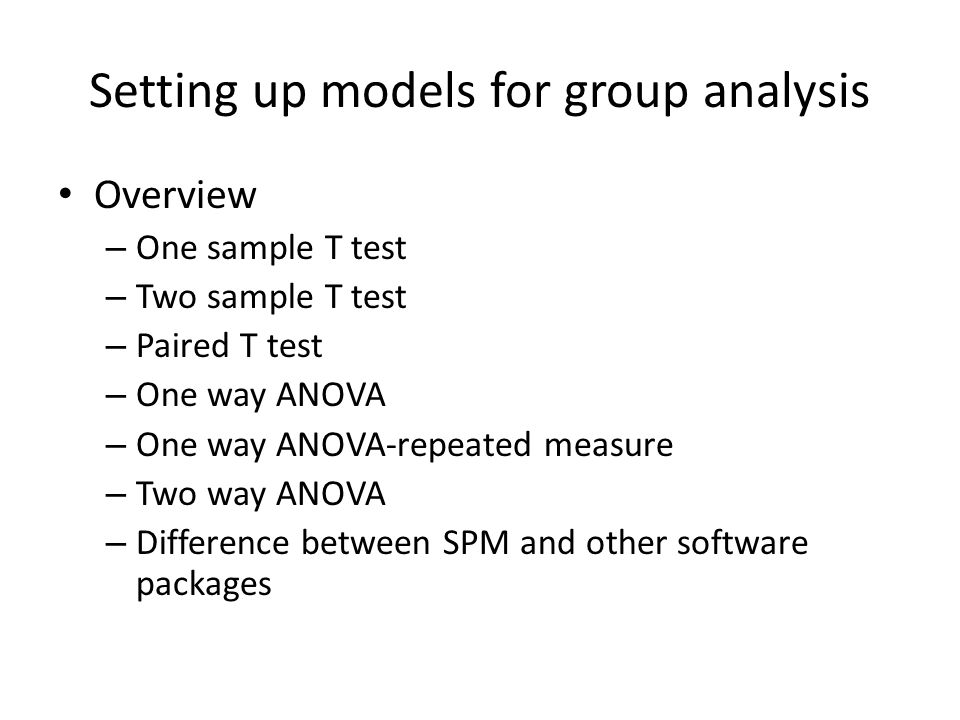 Setting up models for group analysis Overview – One sample T test – Two sample T test – Paired T test – One way ANOVA – One way ANOVA-repeated measure