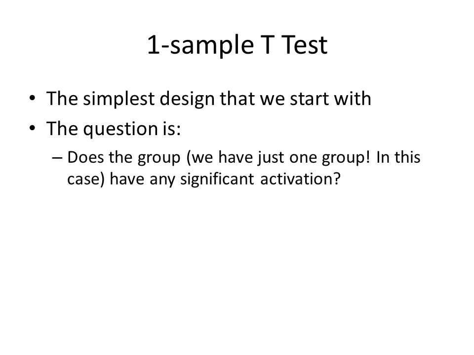 1-sample T Test The simplest design that we start with The question is: – Does the group (we have just one group! In this case) have any significant a