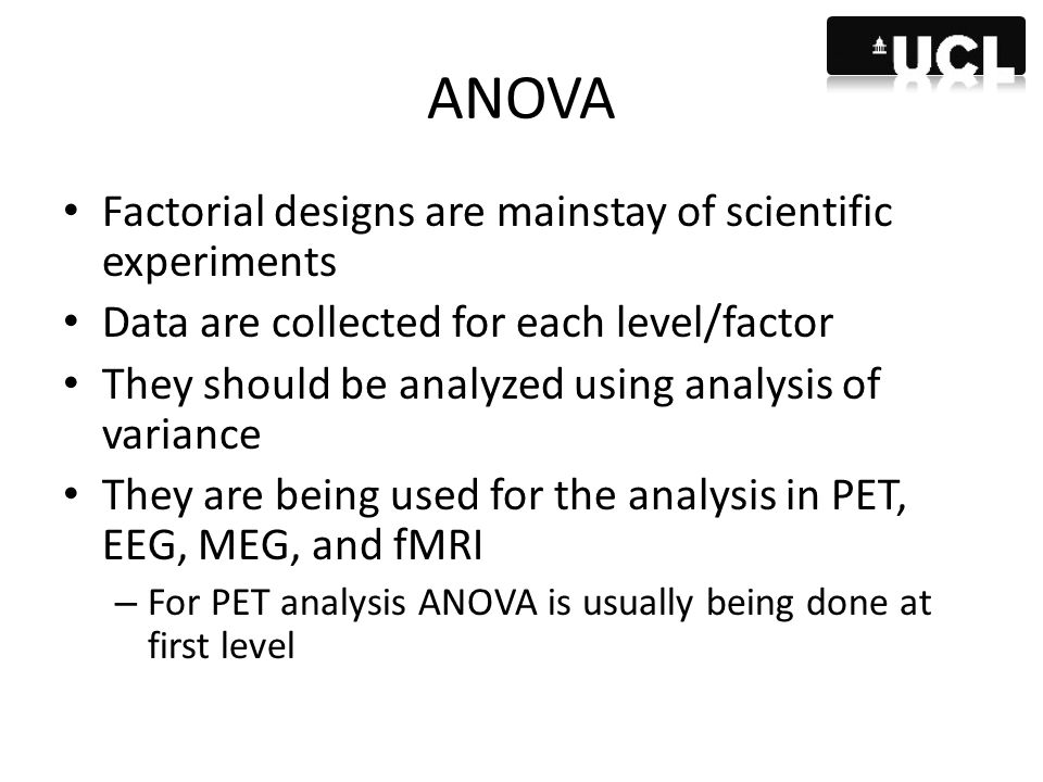 ANOVA Factorial designs are mainstay of scientific experiments Data are collected for each level/factor They should be analyzed using analysis of vari