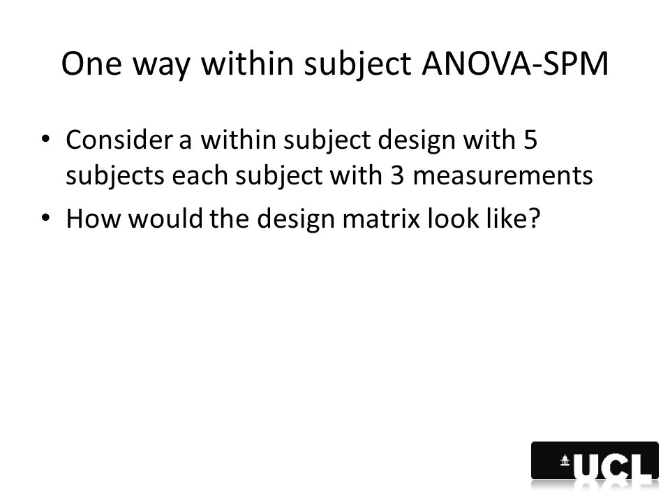 One way within subject ANOVA-SPM Consider a within subject design with 5 subjects each subject with 3 measurements How would the design matrix look li