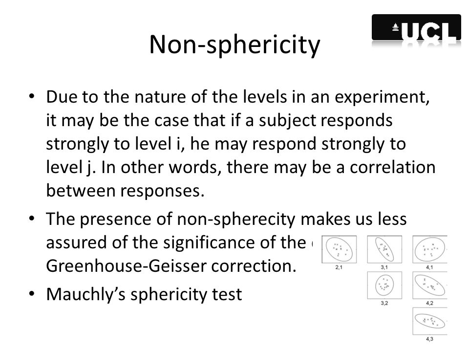 Non-sphericity Due to the nature of the levels in an experiment, it may be the case that if a subject responds strongly to level i, he may respond str
