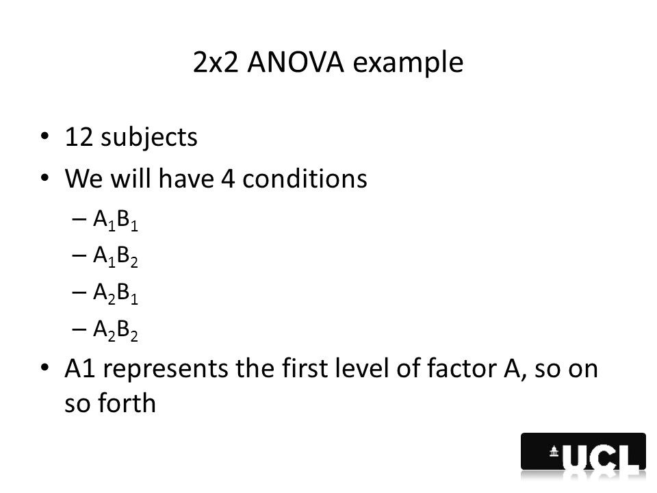 2x2 ANOVA example 12 subjects We will have 4 conditions – A 1 B 1 – A 1 B 2 – A 2 B 1 – A 2 B 2 A1 represents the first level of factor A, so on so fo