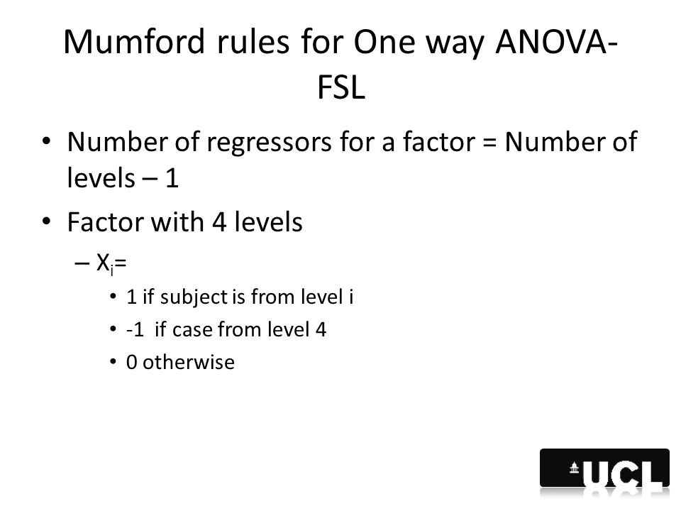 Mumford rules for One way ANOVA- FSL Number of regressors for a factor = Number of levels – 1 Factor with 4 levels – X i = 1 if subject is from level
