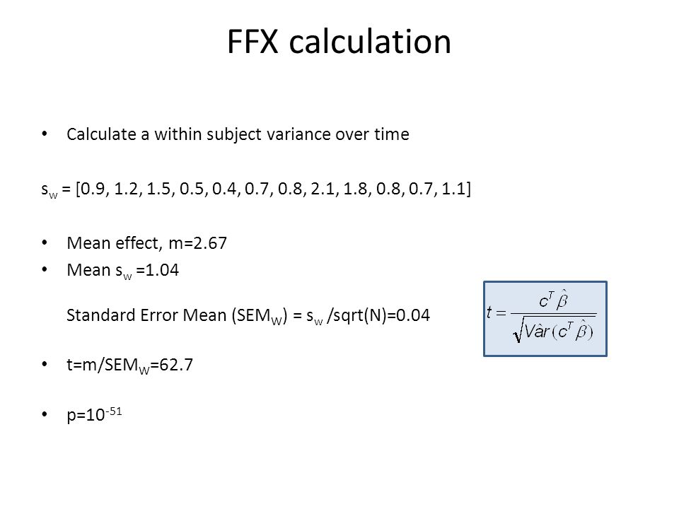 FFX calculation Calculate a within subject variance over time s w = [0.9, 1.2, 1.5, 0.5, 0.4, 0.7, 0.8, 2.1, 1.8, 0.8, 0.7, 1.1] Mean effect, m=2.67 M