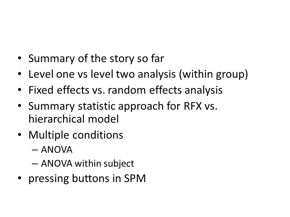 Fixed-effects Analysis in SPM Fixed-effects multi-subject 1 st level design each subjects entered as separate sessions create contrast across all subjects c = [ 1 -1 1 -1 1 -1 1 -1 1 -1 ] perform one sample t-test Multisubject 1 st level : 5 subjects x 1 run each Subject 1 Subject 2 Subject 3 Subject 4 Subject 5
