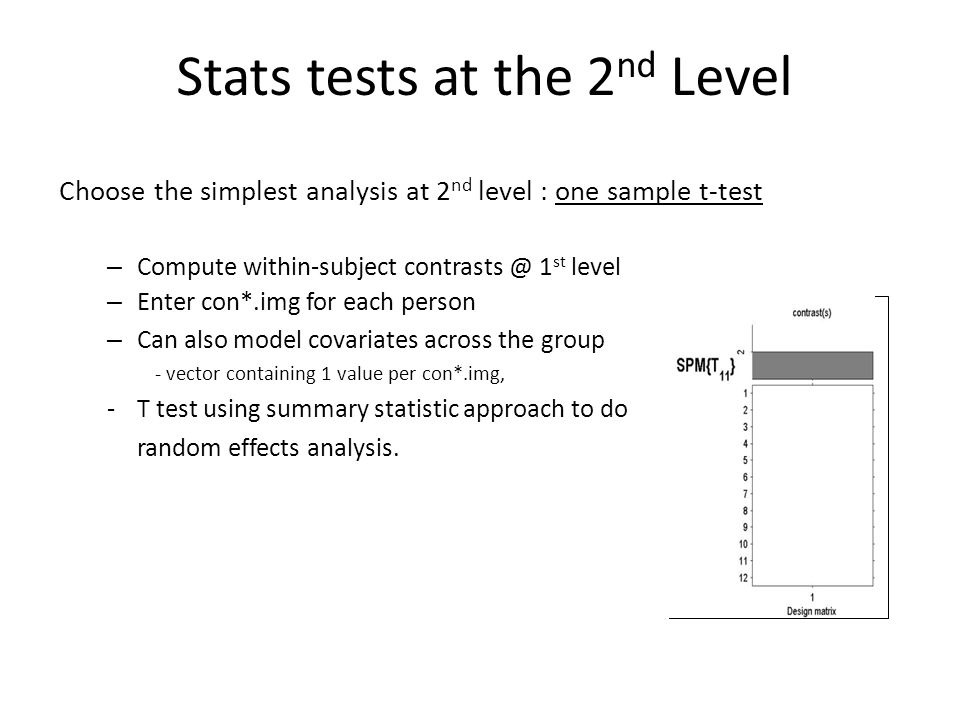 Choose the simplest analysis at 2 nd level : one sample t-test – Compute within-subject contrasts @ 1 st level – Enter con*.img for each person – Can