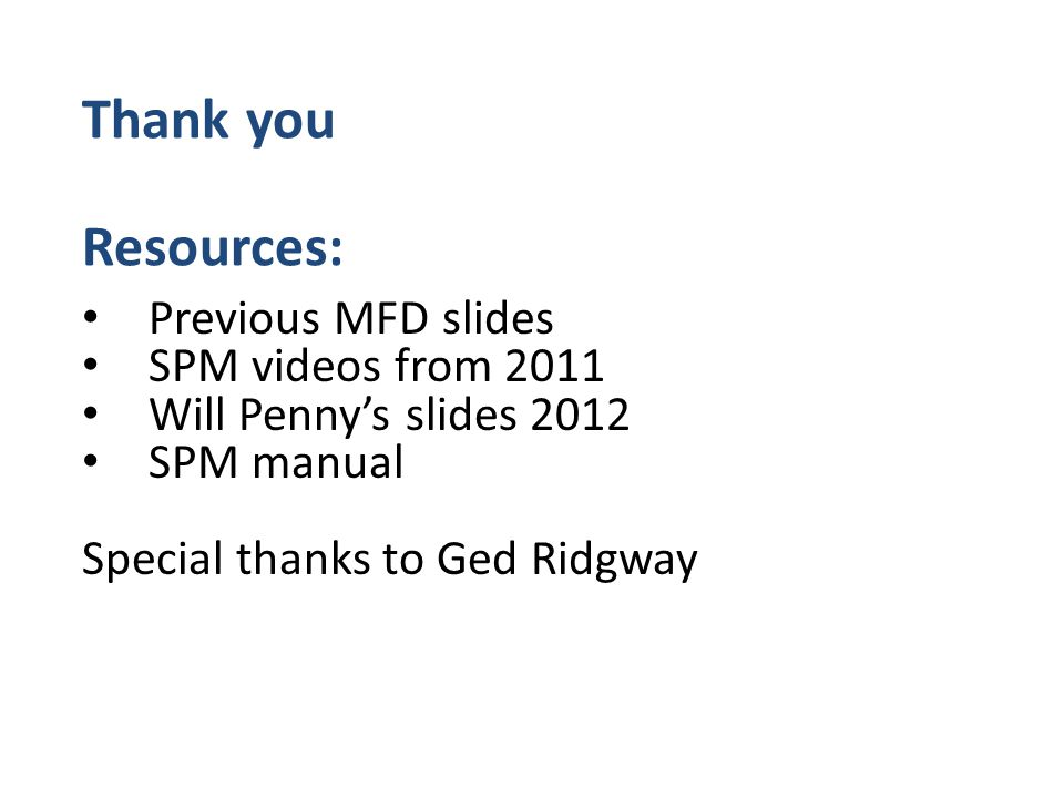 Previous MFD slides SPM videos from 2011 Will Penny's slides 2012 SPM manual Special thanks to Ged Ridgway Thank you Resources: