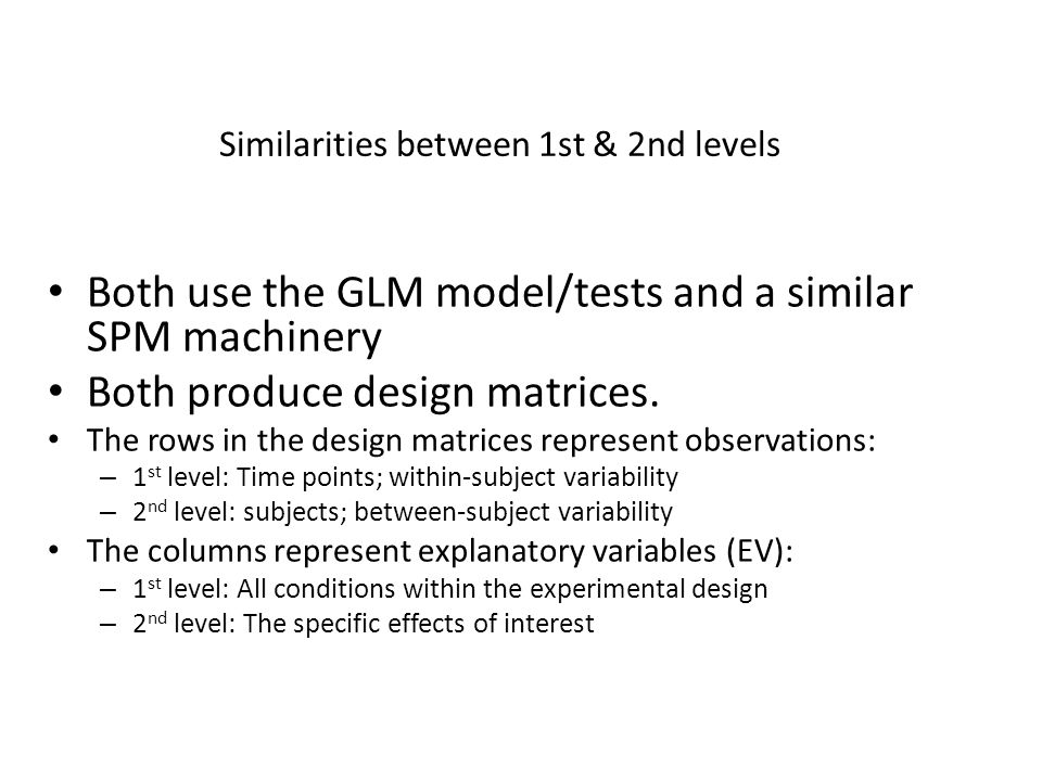 Both use the GLM model/tests and a similar SPM machinery Both produce design matrices. The rows in the design matrices represent observations: – 1 st
