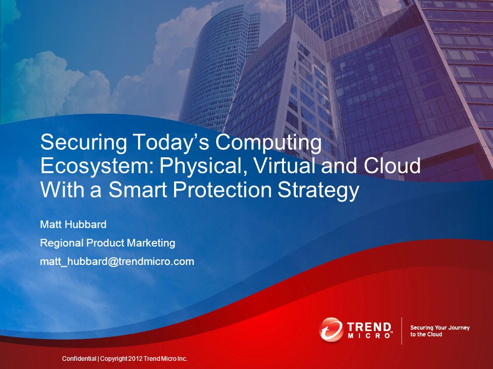 Matt Hubbard Regional Product Marketing Securing Today's Computing Ecosystem: Physical, Virtual and Cloud With a Smart Protection Strategy Confidential | Copyright 2012 Trend Micro Inc.