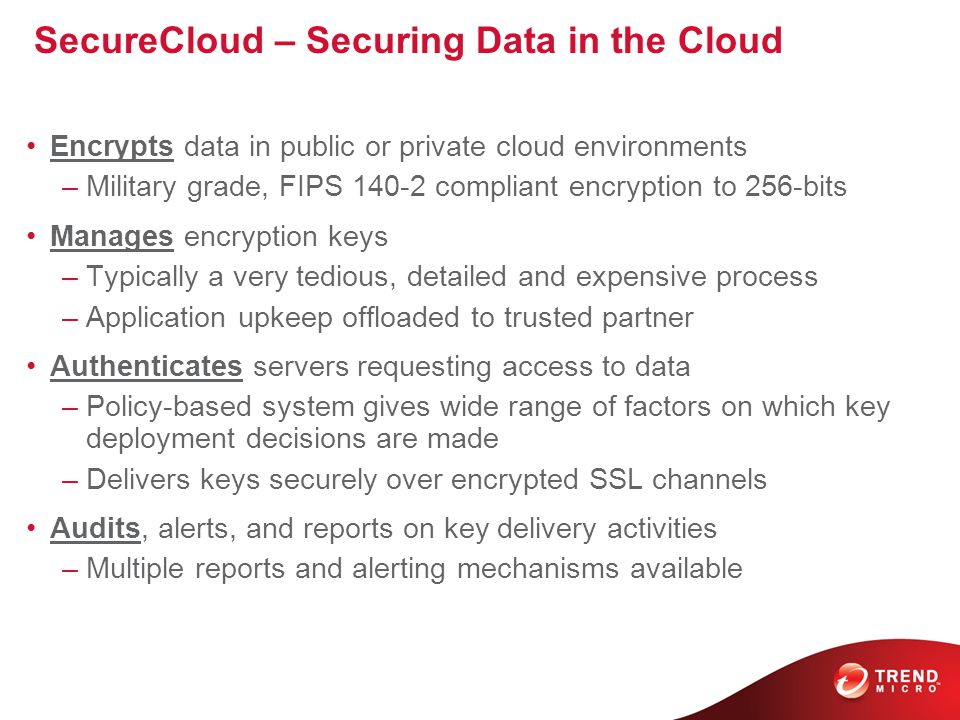 SecureCloud – Securing Data in the Cloud Encrypts data in public or private cloud environments –Military grade, FIPS 140-2 compliant encryption to 256-bits Manages encryption keys –Typically a very tedious, detailed and expensive process –Application upkeep offloaded to trusted partner Authenticates servers requesting access to data –Policy-based system gives wide range of factors on which key deployment decisions are made –Delivers keys securely over encrypted SSL channels Audits, alerts, and reports on key delivery activities –Multiple reports and alerting mechanisms available