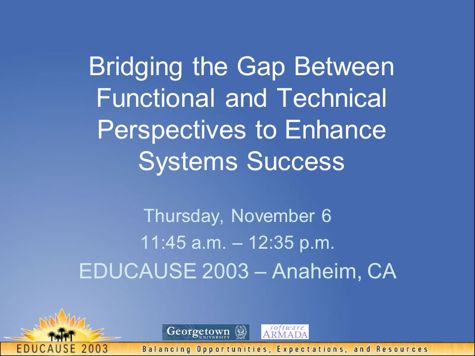 Bridging the Gap Between Functional and Technical Perspectives to Enhance Systems Success Thursday, November 6 11:45 a.m.