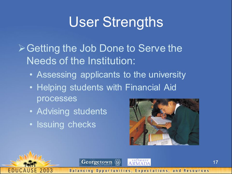 17 User Strengths  Getting the Job Done to Serve the Needs of the Institution: Assessing applicants to the university Helping students with Financial Aid processes Advising students Issuing checks