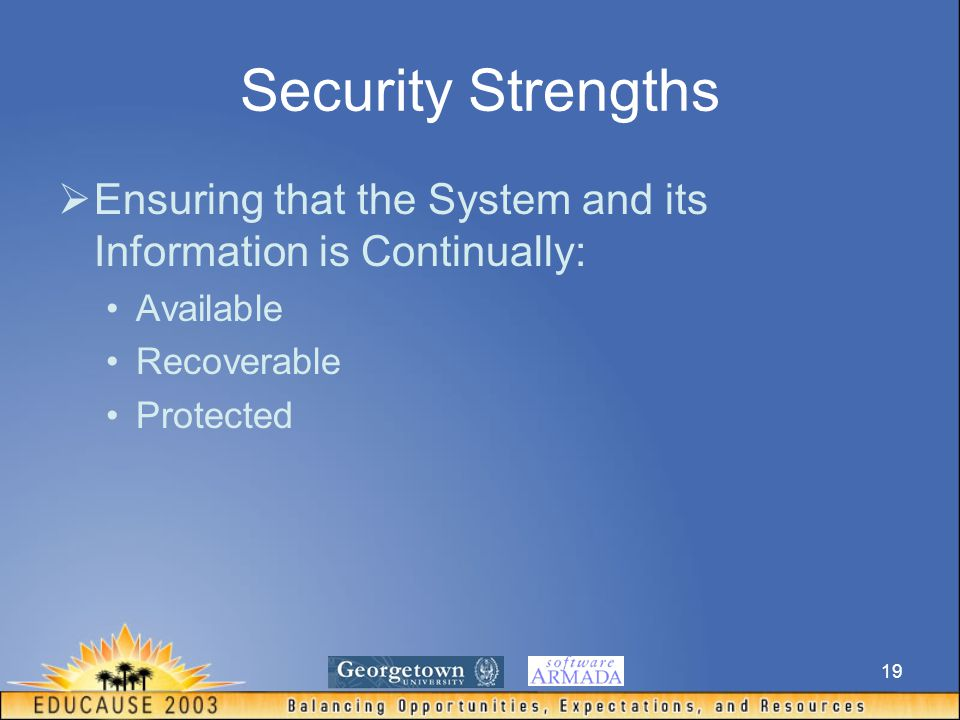 19 Security Strengths  Ensuring that the System and its Information is Continually: Available Recoverable Protected