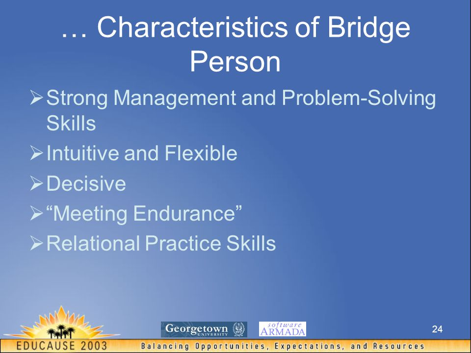 24 … Characteristics of Bridge Person  Strong Management and Problem-Solving Skills  Intuitive and Flexible  Decisive  Meeting Endurance  Relational Practice Skills