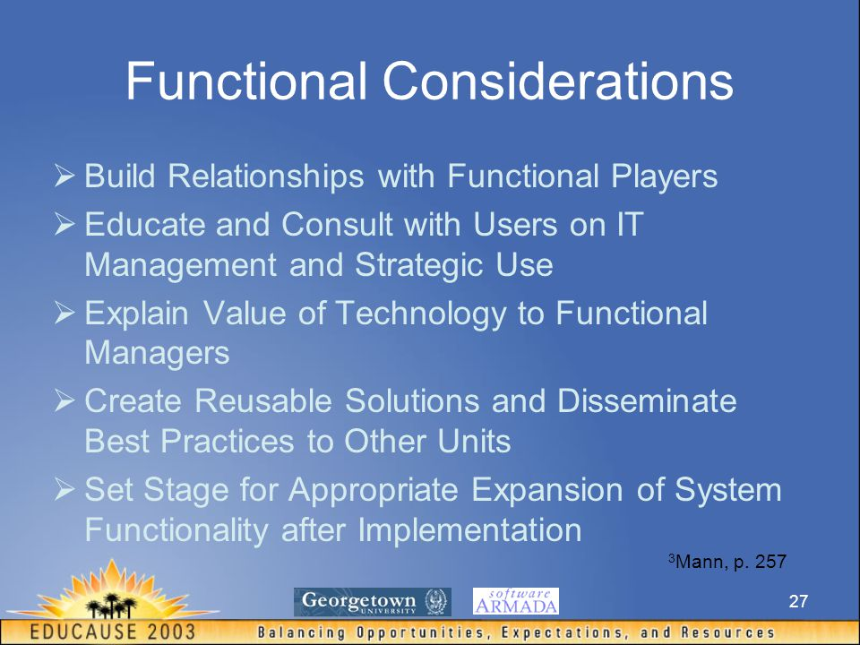 27 Functional Considerations  Build Relationships with Functional Players  Educate and Consult with Users on IT Management and Strategic Use  Explain Value of Technology to Functional Managers  Create Reusable Solutions and Disseminate Best Practices to Other Units  Set Stage for Appropriate Expansion of System Functionality after Implementation 3 Mann, p.